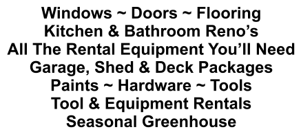 Windows ~ Doors ~ Flooring Kitchen & Bathroom Reno's All The Rental Equipment You'll Need Garage, Shed & Deck Packages Paints ~ Hardware ~ Tools Tool & Equipment Rentals Seasonal Greenhouse