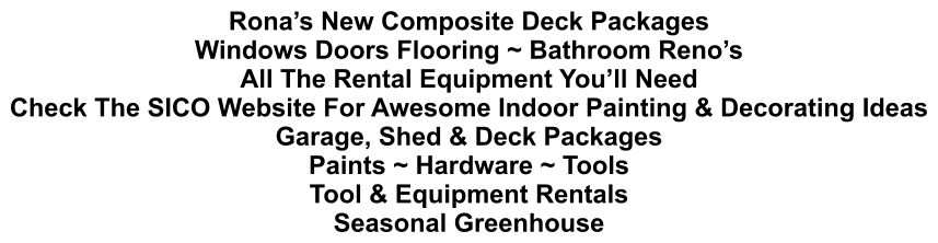 Rona's New Composite Deck Packages Windows Doors Flooring ~ Bathroom Reno's All The Rental Equipment You'll Need Check The SICO Website For Awesome Indoor Painting & Decorating Ideas Garage, Shed & Deck Packages Paints ~ Hardware ~ Tools Tool & Equipment Rentals Seasonal Greenhouse